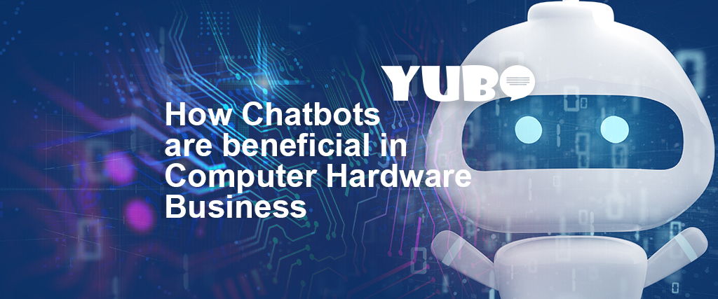 how chatbots are beneficial in computer hardware business