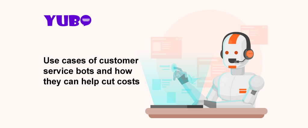 Use cases of customer service bots and how they can help cut the cost