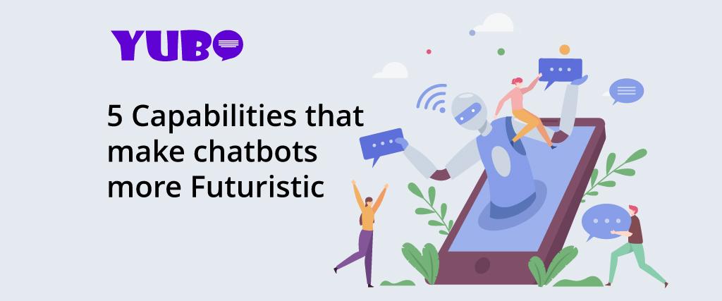 5 Capabilities that make chatbots more Futuristic