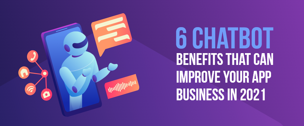 6 Chatbot Benefits That Can Improve Your App Business In 2021