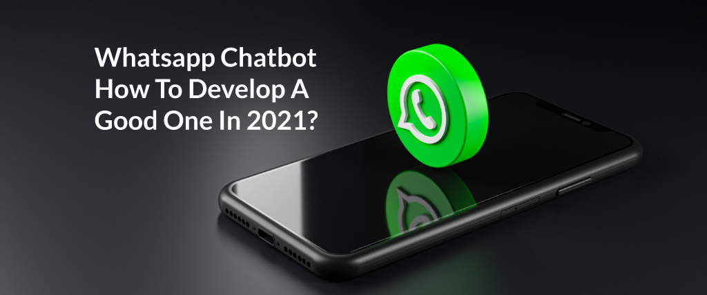 Whatsapp Chatbot: How To Develop A Good One In 2021?